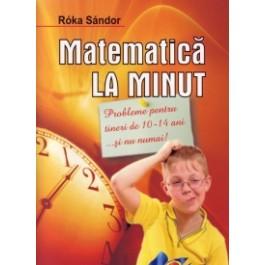 Matematica la minut. Probleme pentru tineri de 10-14ani....si nu numai!