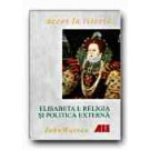 ELISABETA I: RELIGIA - POLITICA EXTERNA